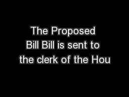 The Proposed Bill Bill is sent to the clerk of the Hou