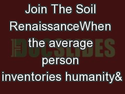 Join The Soil RenaissanceWhen the average person inventories humanity&