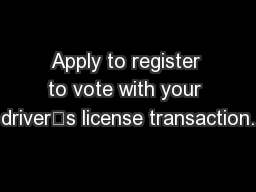Apply to register to vote with your driver's license transaction.