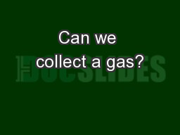 Can we collect a gas?