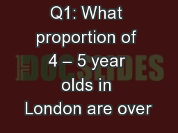 Q1: What proportion of 4 – 5 year olds in London are over