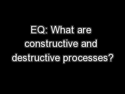 EQ: What are constructive and destructive processes?