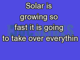 Solar is growing so fast it is going to take over everythin