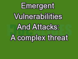 Emergent Vulnerabilities And Attacks: A complex threat