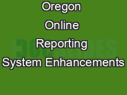 Oregon Online Reporting System Enhancements PowerPoint PPT Presentation