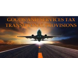 GOODS AND SERVICES TAX  TRANSITIONAL PROVISIONS