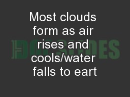 Most clouds form as air rises and cools/water falls to eart