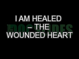 I AM HEALED – THE WOUNDED HEART