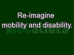 Re-imagine mobility and disability.
