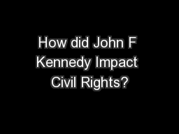 How did John F Kennedy Impact Civil Rights? PowerPoint PPT Presentation
