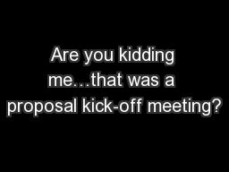 Are you kidding me…that was a proposal kick-off meeting?