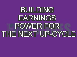 BUILDING EARNINGS POWER FOR THE NEXT UP-CYCLE
