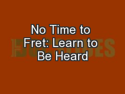 No Time to Fret: Learn to Be Heard