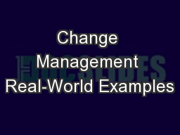 Change Management Real-World Examples PowerPoint PPT Presentation