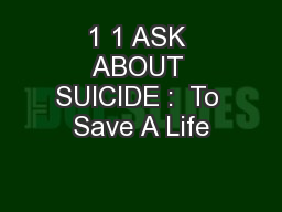 1 1 ASK ABOUT SUICIDE :  To Save A Life
