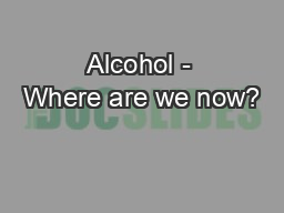 Alcohol - Where are we now?