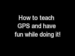 How to teach GPS and have fun while doing it! PowerPoint PPT Presentation
