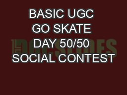 BASIC UGC GO SKATE DAY 50/50 SOCIAL CONTEST