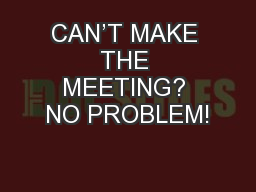 CAN'T MAKE THE MEETING? NO PROBLEM!