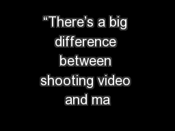 """There's a big difference between shooting video and ma"