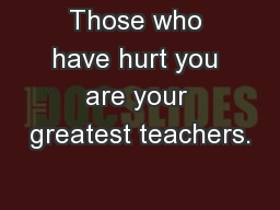 Those who have hurt you are your greatest teachers.