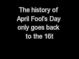 The history of April Fool's Day only goes back to the 16t
