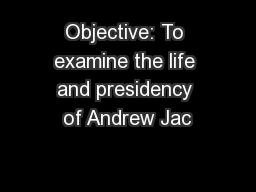 Objective: To examine the life and presidency of Andrew Jac