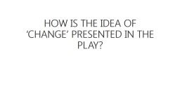 HOW IS THE IDEA OF 'CHANGE' PRESENTED IN THE PLAY?