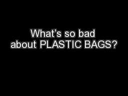 What's so bad about PLASTIC BAGS?