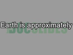 Earth is approximately