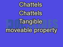 Chattels Chattels Tangible moveable property