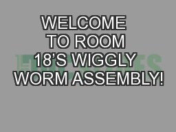 WELCOME  TO ROOM 18�S WIGGLY WORM ASSEMBLY!