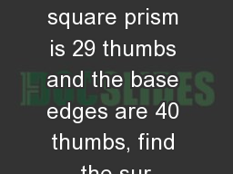 If the height of a regular square prism is 29 thumbs and the base edges are 40 thumbs, find the sur