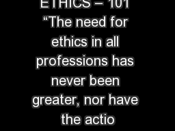 "ETHICS – 101 ""The need for ethics in all professions has never been greater, nor have the actio"