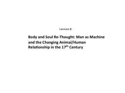 Lecture 8: Body and Soul Re-Thought: Man as Machine and the Changing Animal/Human Relationship