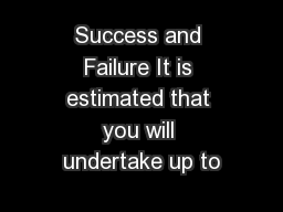 Success and Failure It is estimated that you will undertake up to