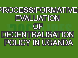 PROCESS/FORMATIVE EVALUATION OF DECENTRALISATION POLICY IN UGANDA