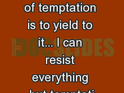 � The only way to get rid of temptation is to yield to it... I can resist everything but temptati