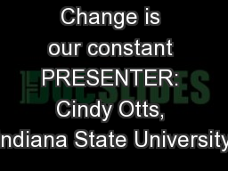 Change is our constant PRESENTER: Cindy Otts, Indiana State University