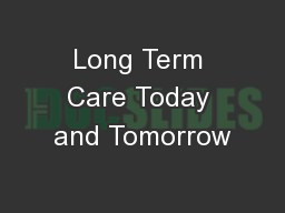 Long Term Care Today and Tomorrow