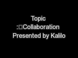 Topic :Collaboration Presented by Kalilo