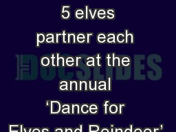 12 7 Reindeer and  5 elves partner each other at the annual 'Dance for Elves and Reindeer'.