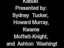 Kabuki  Presented by: Sydney  Tucker,  Howard Murray, Kwame Moffett-Knight, and  Ashton  Washingt
