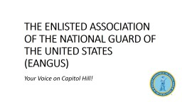 THE ENLISTED ASSOCIATION OF THE NATIONAL GUARD OF THE UNITED STATES (EANGUS) PowerPoint PPT Presentation