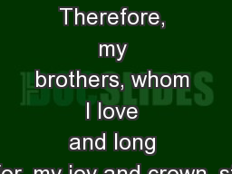 Philippians 4:1-9 (ESV) Therefore, my brothers,whom I love andlong for,my joy andcrown,st
