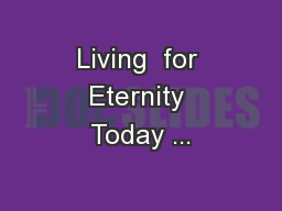 Living  for Eternity Today ...