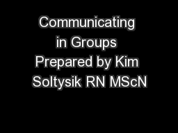 Communicating in Groups Prepared by Kim Soltysik RN MScN