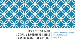 It's Not Too Late!  Social & Emotional Skills