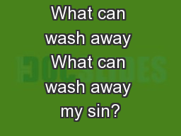 What can wash away What can wash away my sin?