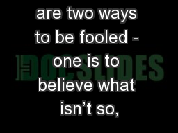 """Part 1 """"There are two ways to be fooled - one is to believe what isn't so,"""